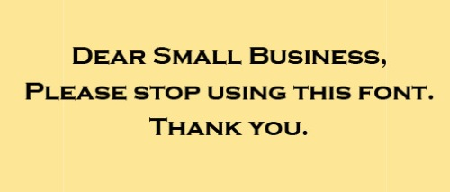 An open letter to small businesses trying to pick a typeface. Please DON'T use this font. Ever.