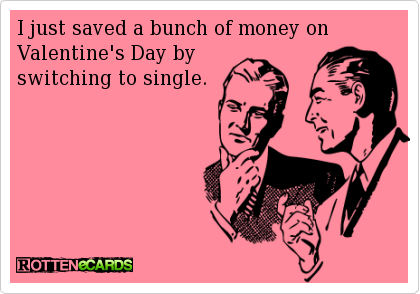 I just saved a bunch of money on Valentine's day by switching to single